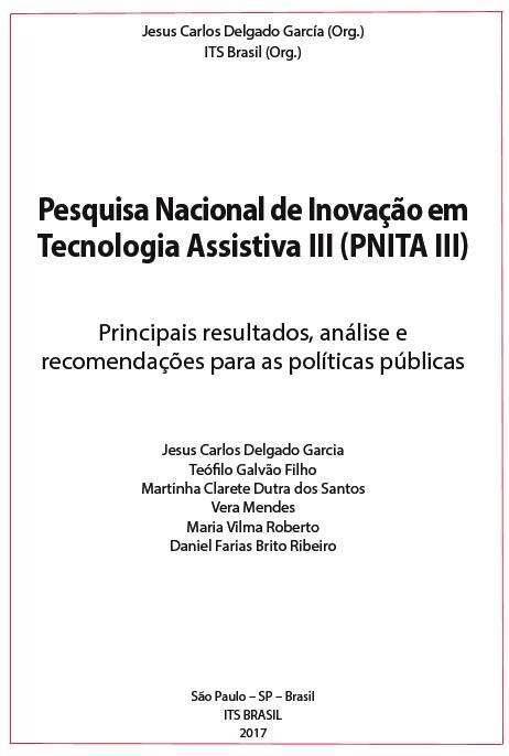 DELGADO GARCIA, J. C., GALVÃO FILHO, T. A.;  ; SANTOS, M. C. D. ; ROBERTO, M. V. ; MENDES, V. ; RIBEIRO, D. F. B. . Pesquisa nacional de inovação em Tecnologia Assistiva III (PNITA III): principais resultados, análise e recomendações para as políticas públicas. São Paulo: ITS Brasil, 2017.