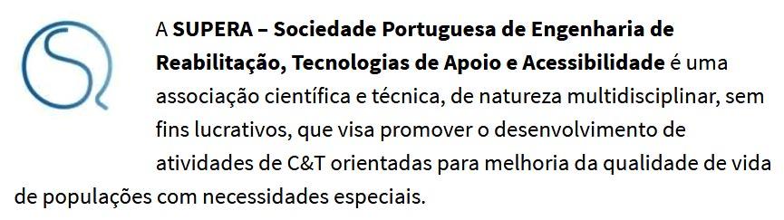 A SUPERA – Sociedade Portuguesa de Engenharia de Reabilitação, Tecnologias de Apoio e Acessibilidade é uma associação científica e técnica, de natureza multidisciplinar, sem fins lucrativos, que visa promover o desenvolvimento de atividades de C&T orientadas para melhoria da qualidade de vida de populações com necessidades especiais.